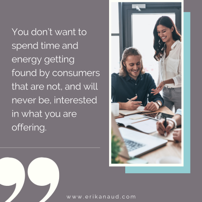 You don't want to spend time and energy getting found by consumers that are not, and will never be, interested in what you are offering